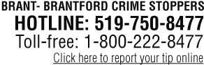 Brantford - Brant Crimestoppers. HOT LINE: 519-750-8477. Click here to report your tip online.